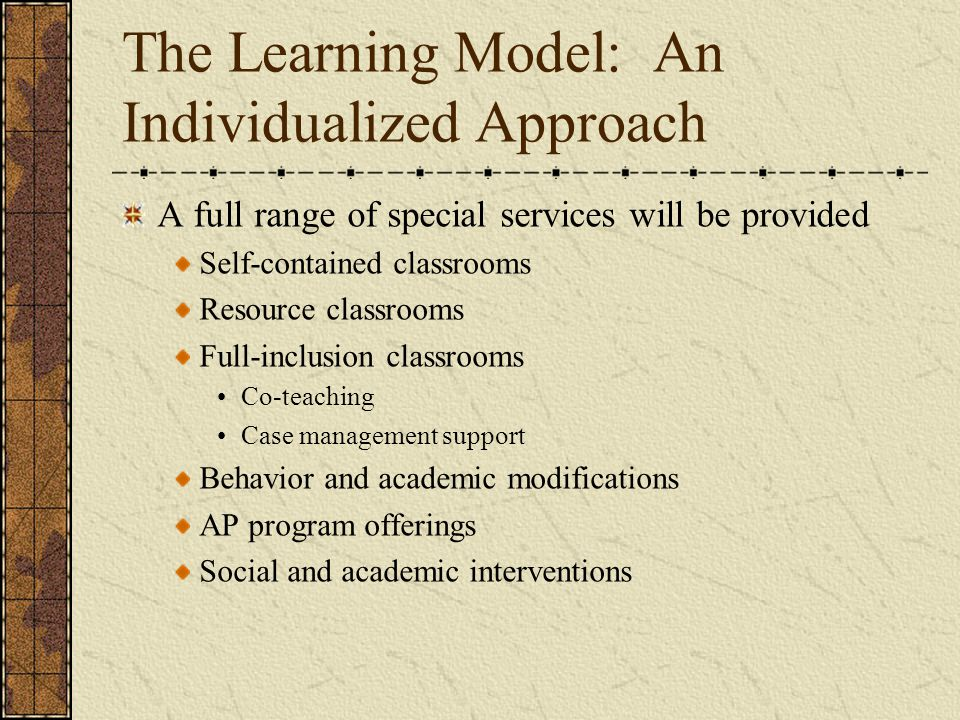 The Learning Model: An Individualized Approach A full range of special services will be provided Self-contained classrooms Resource classrooms Full-inclusion classrooms Co-teaching Case management support Behavior and academic modifications AP program offerings Social and academic interventions