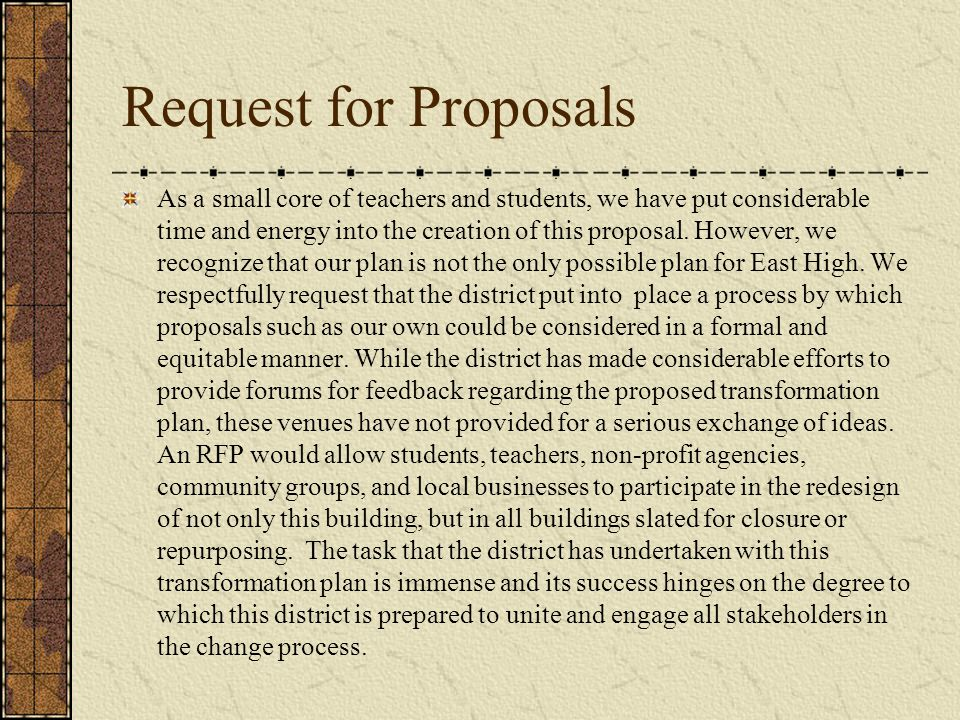 Request for Proposals As a small core of teachers and students, we have put considerable time and energy into the creation of this proposal. However,