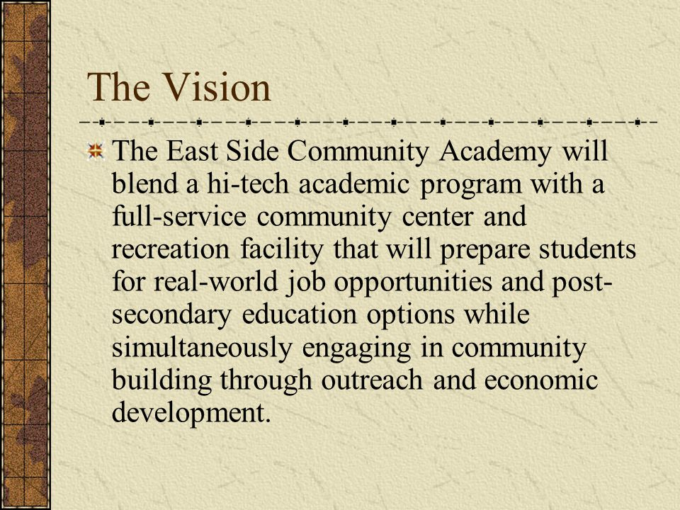 The Vision The East Side Community Academy will blend a hi-tech academic program with a full-service community center and recreation facility that wil