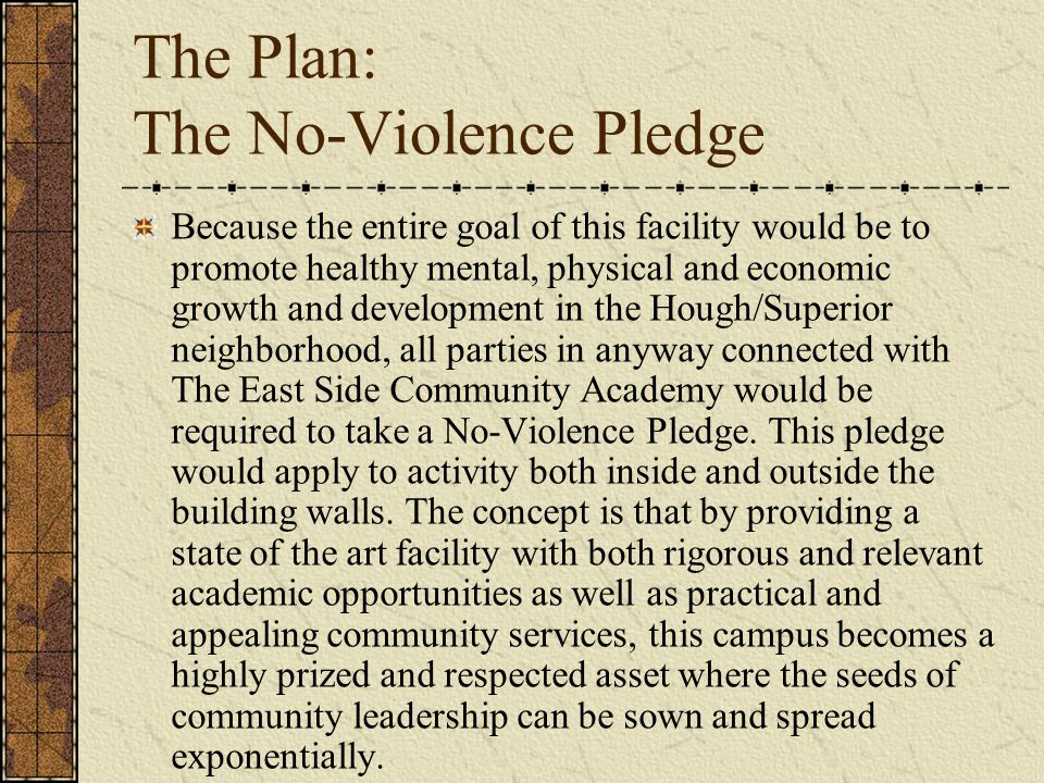 The Plan: The No-Violence Pledge Because the entire goal of this facility would be to promote healthy mental, physical and economic growth and development in the Hough/Superior neighborhood, all parties in anyway connected with The East Side Community Academy would be required to take a No-Violence Pledge.