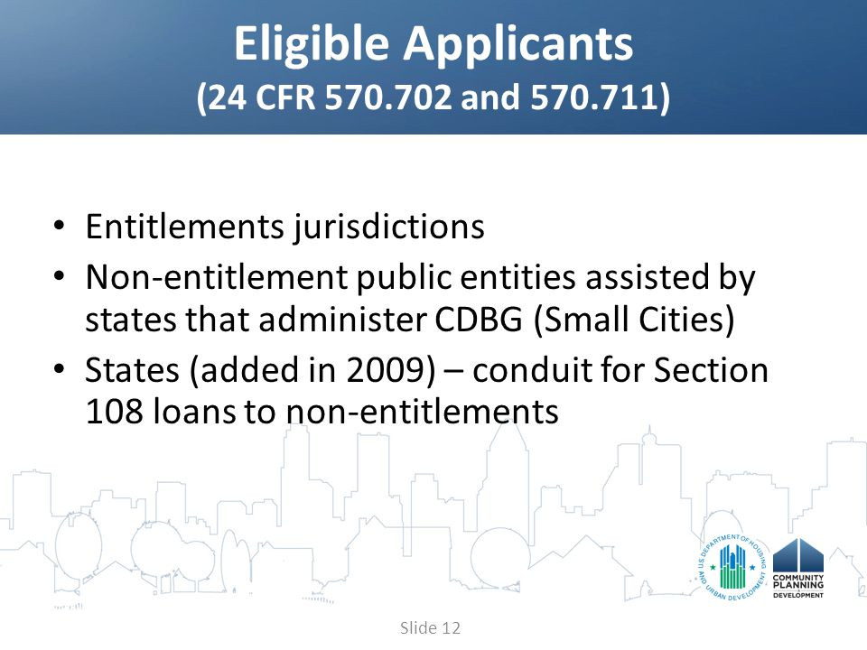 Entitlements jurisdictions Non-entitlement public entities assisted by states that administer CDBG (Small Cities) States (added in 2009) – conduit for Section 108 loans to non-entitlements Eligible Applicants (24 CFR 570.702 and 570.711) Slide 12