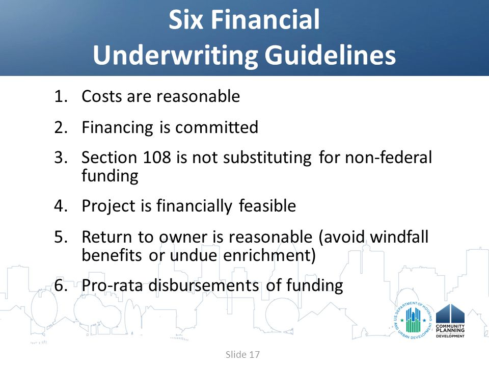 1.Costs are reasonable 2.Financing is committed 3.Section 108 is not substituting for non-federal funding 4.Project is financially feasible 5.Return to owner is reasonable (avoid windfall benefits or undue enrichment) 6.Pro-rata disbursements of funding Six Financial Underwriting Guidelines Slide 17