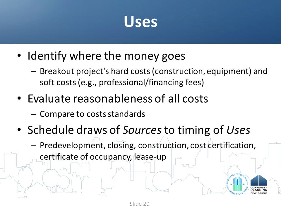 Identify where the money goes – Breakout project's hard costs (construction, equipment) and soft costs (e.g., professional/financing fees) Evaluate reasonableness of all costs – Compare to costs standards Schedule draws of Sources to timing of Uses – Predevelopment, closing, construction, cost certification, certificate of occupancy, lease-up Uses Slide 20