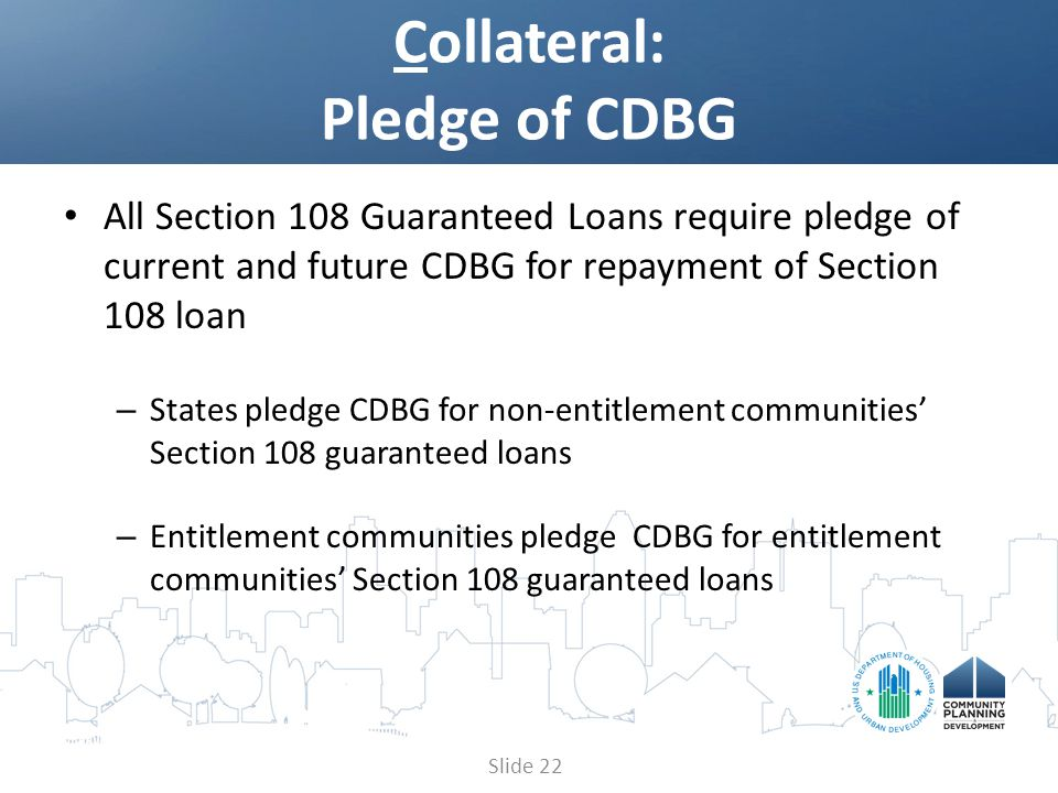 All Section 108 Guaranteed Loans require pledge of current and future CDBG for repayment of Section 108 loan – States pledge CDBG for non-entitlement communities' Section 108 guaranteed loans – Entitlement communities pledge CDBG for entitlement communities' Section 108 guaranteed loans Collateral: Pledge of CDBG Slide 22