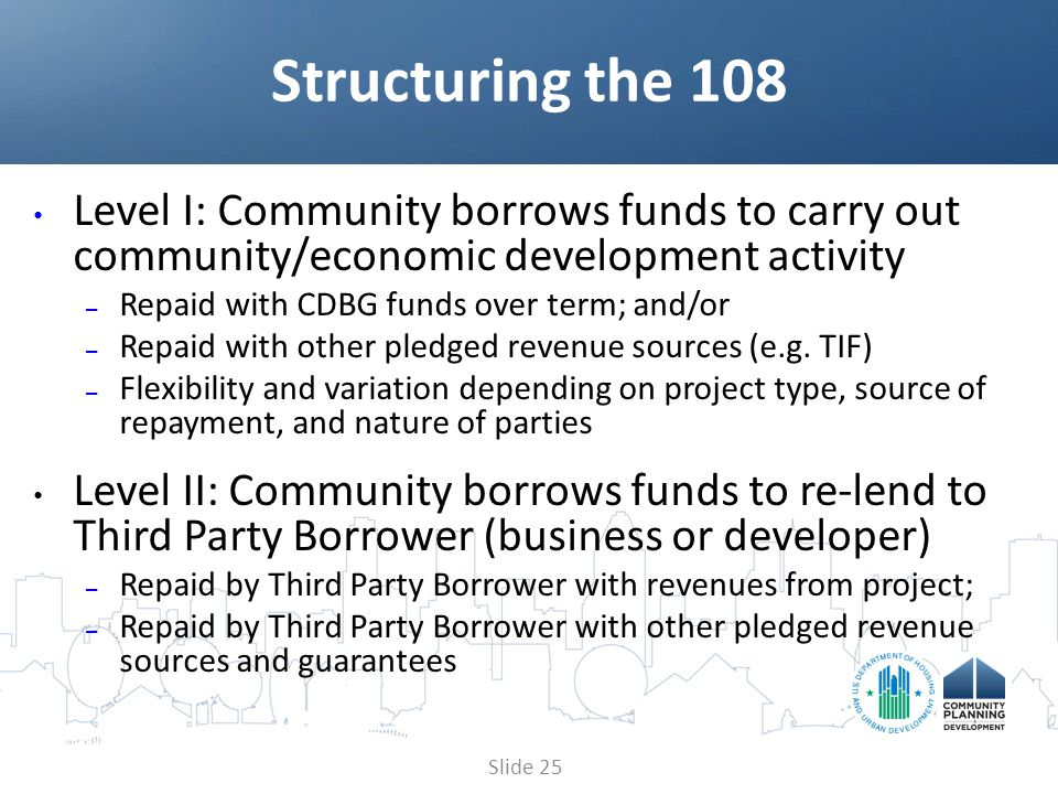 Level I: Community borrows funds to carry out community/economic development activity – Repaid with CDBG funds over term; and/or – Repaid with other pledged revenue sources (e.g.