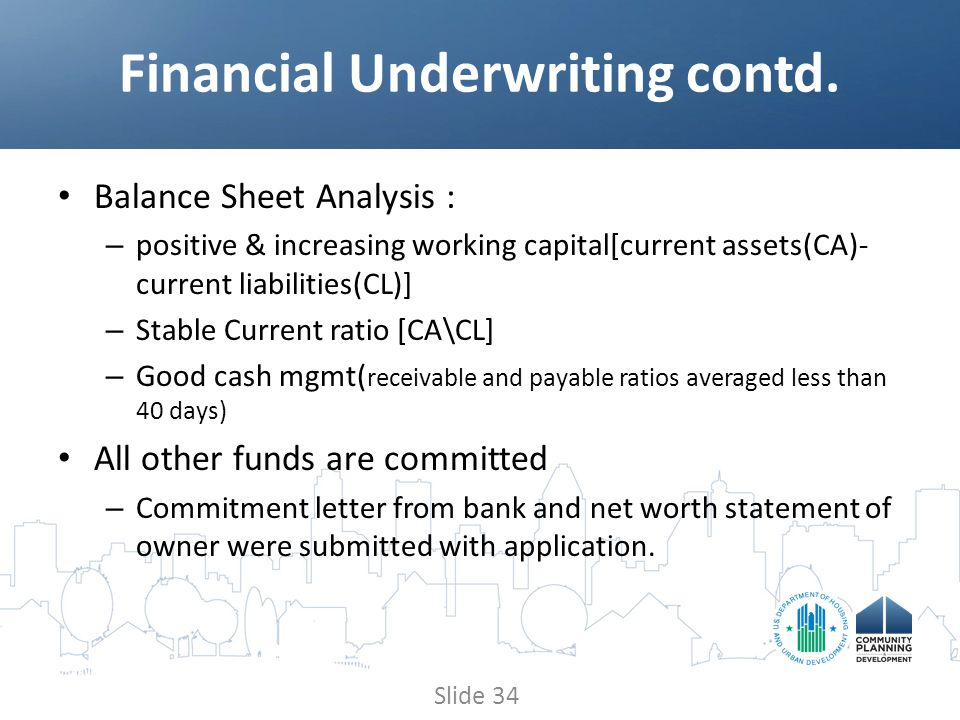 Balance Sheet Analysis : – positive & increasing working capital[current assets(CA)- current liabilities(CL)] – Stable Current ratio [CA\CL] – Good cash mgmt( receivable and payable ratios averaged less than 40 days) All other funds are committed – Commitment letter from bank and net worth statement of owner were submitted with application.