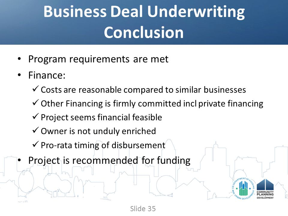 Program requirements are met Finance: Costs are reasonable compared to similar businesses Other Financing is firmly committed incl private financing Project seems financial feasible Owner is not unduly enriched Pro-rata timing of disbursement Project is recommended for funding Business Deal Underwriting Conclusion Slide 35