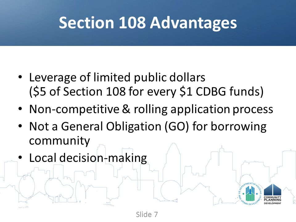 Leverage of limited public dollars ($5 of Section 108 for every $1 CDBG funds) Non-competitive & rolling application process Not a General Obligation (GO) for borrowing community Local decision-making Section 108 Advantages Slide 7