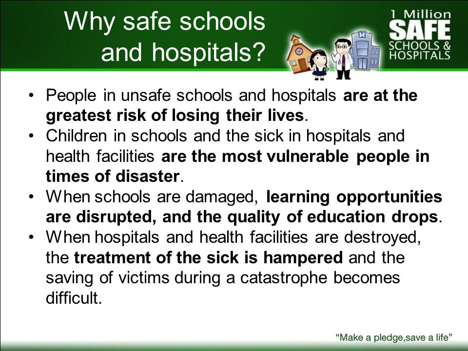 Why safe schools and hospitals? People in unsafe schools and hospitals are at the greatest risk of losing their lives. Children in schools and the sic