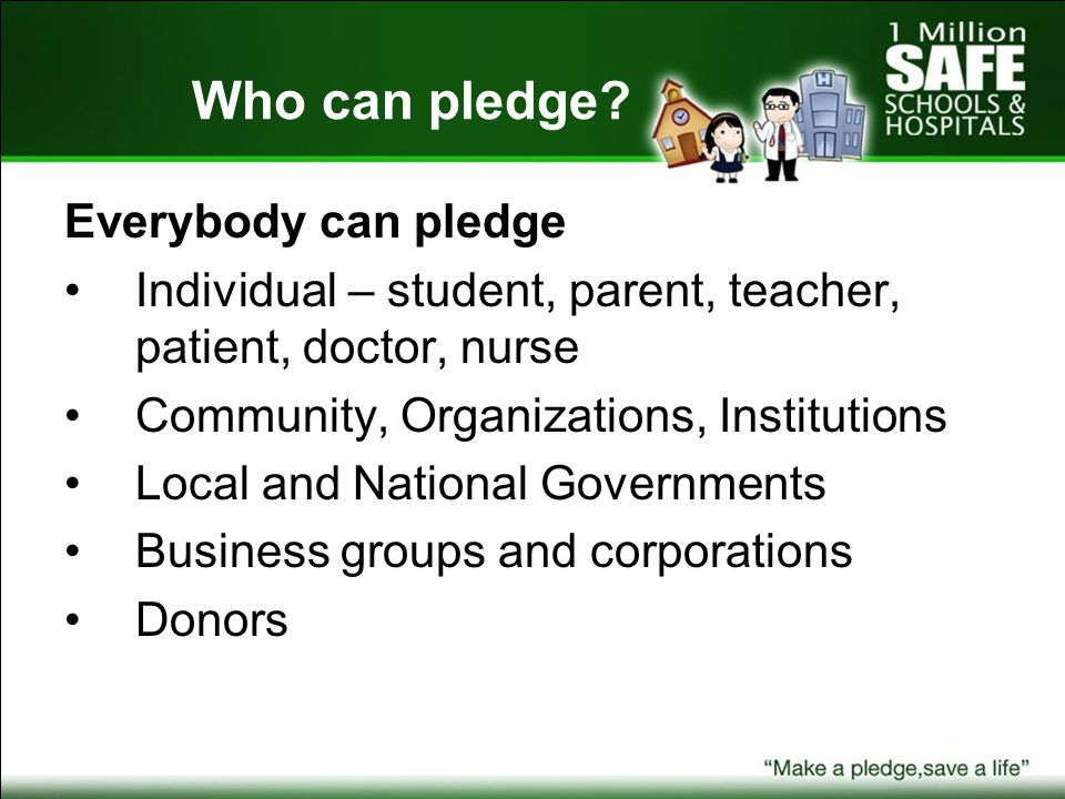 Who can pledge? Everybody can pledge Individual – student, parent, teacher, patient, doctor, nurse Community, Organizations, Institutions Local and Na