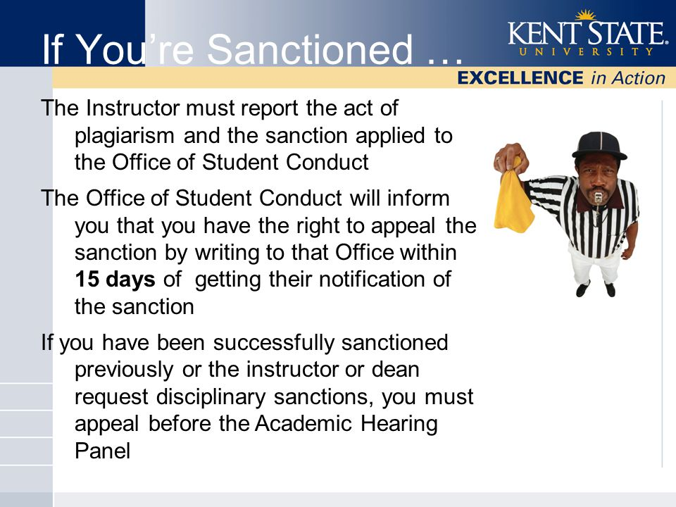 If You're Sanctioned … The Instructor must report the act of plagiarism and the sanction applied to the Office of Student Conduct The Office of Student Conduct will inform you that you have the right to appeal the sanction by writing to that Office within 15 days of getting their notification of the sanction If you have been successfully sanctioned previously or the instructor or dean request disciplinary sanctions, you must appeal before the Academic Hearing Panel