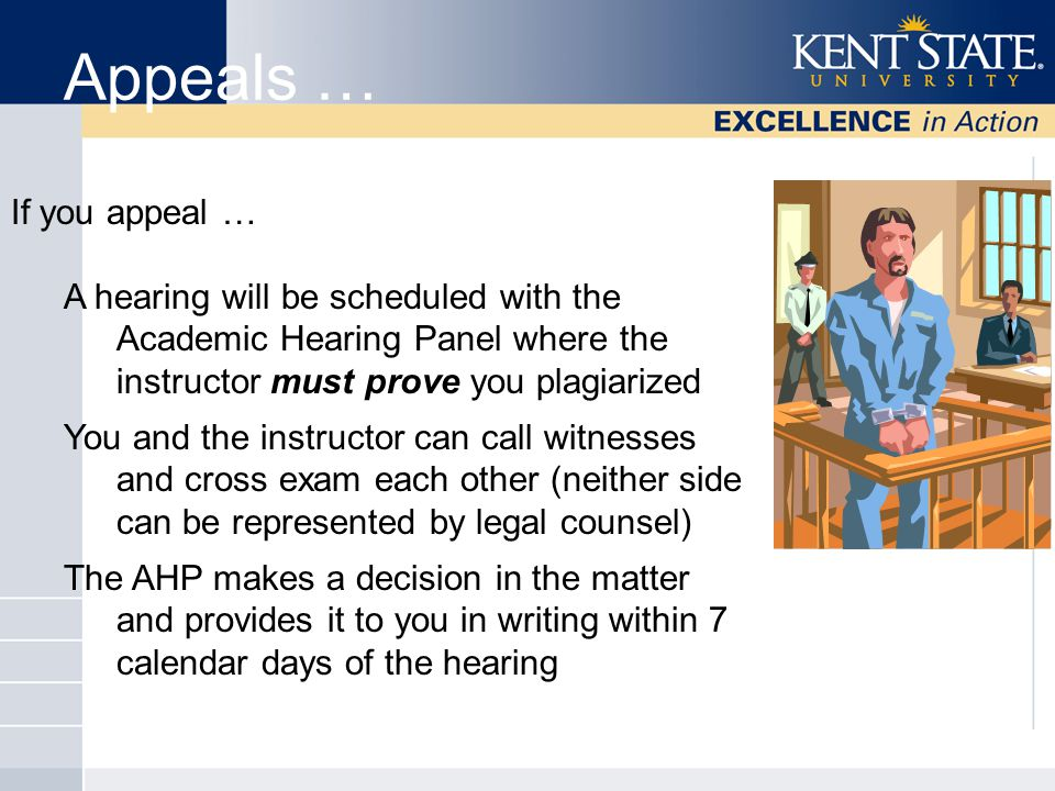 Appeals … If you appeal … A hearing will be scheduled with the Academic Hearing Panel where the instructor must prove you plagiarized You and the instructor can call witnesses and cross exam each other (neither side can be represented by legal counsel) The AHP makes a decision in the matter and provides it to you in writing within 7 calendar days of the hearing