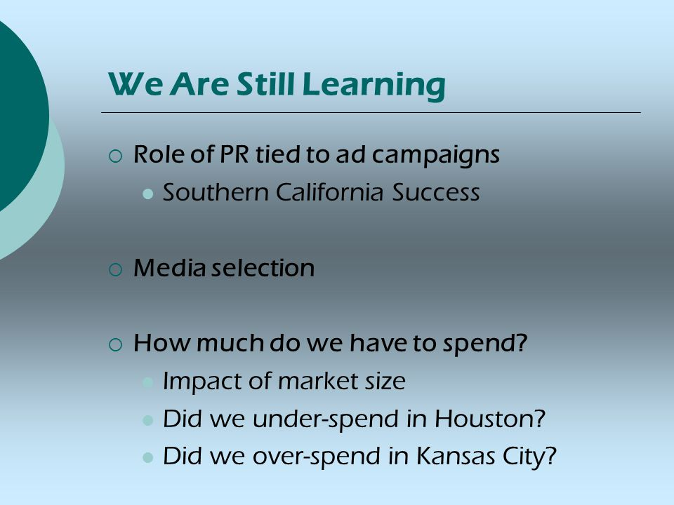 We Are Still Learning  Role of PR tied to ad campaigns Southern California Success  Media selection  How much do we have to spend.