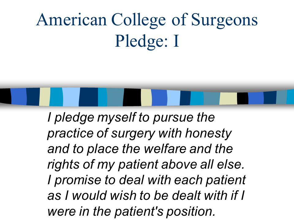 American College of Surgeons Pledge: I I pledge myself to pursue the practice of surgery with honesty and to place the welfare and the rights of my patient above all else.