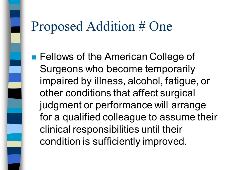 Proposed Addition # One n Fellows of the American College of Surgeons who become temporarily impaired by illness, alcohol, fatigue, or other conditions that affect surgical judgment or performance will arrange for a qualified colleague to assume their clinical responsibilities until their condition is sufficiently improved.