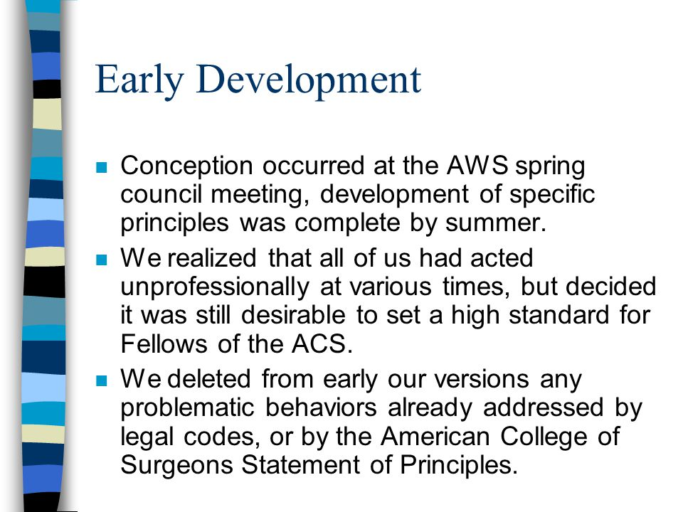 Early Development n Conception occurred at the AWS spring council meeting, development of specific principles was complete by summer.