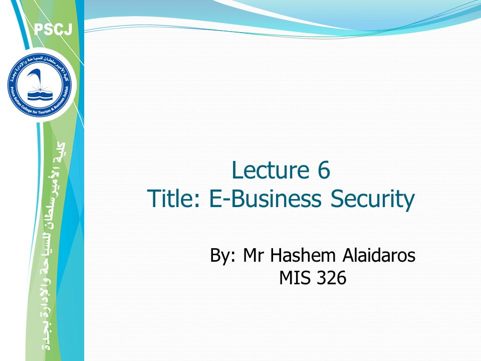 By: Mr Hashem Alaidaros MIS 326 Lecture 6 Title: E-Business Security