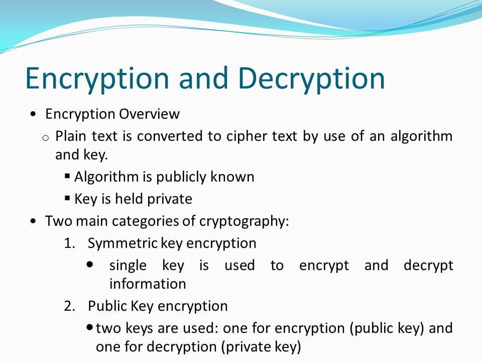 Encryption and Decryption Encryption Overview o Plain text is converted to cipher text by use of an algorithm and key.