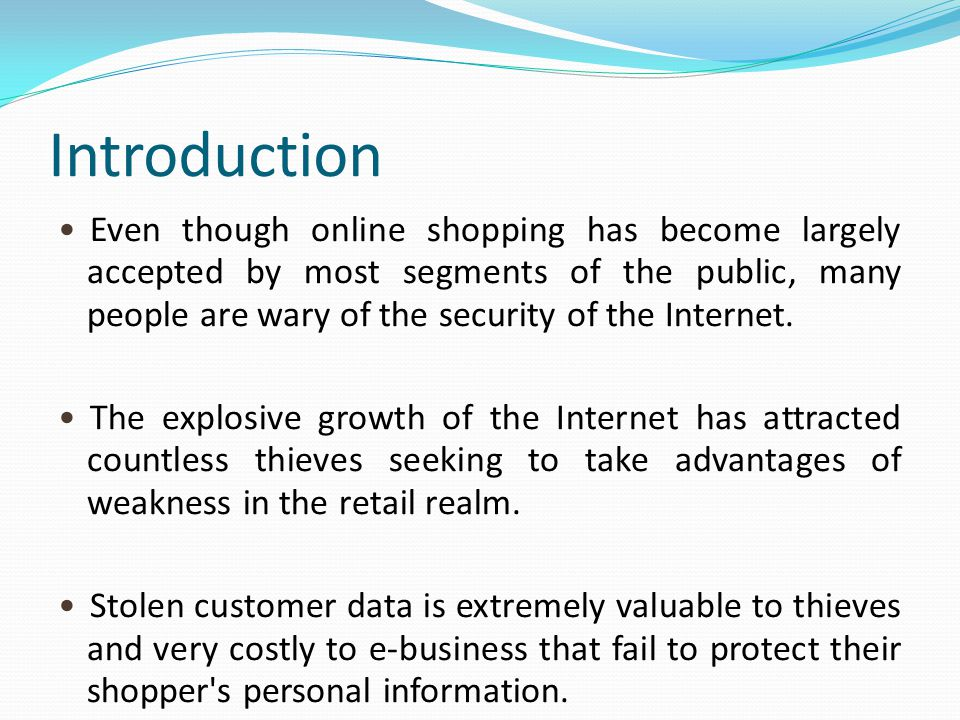Introduction Even though online shopping has become largely accepted by most segments of the public, many people are wary of the security of the Internet.