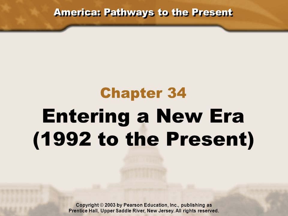 America: Pathways to the Present Section 1: Politics in Recent Years Section 2: The United States in a New World Section 3: Americans in the New Millennium Chapter 34: Entering a New Era (1992 to the Present) Copyright © 2003 by Pearson Education, Inc., publishing as Prentice Hall, Upper Saddle River, New Jersey.