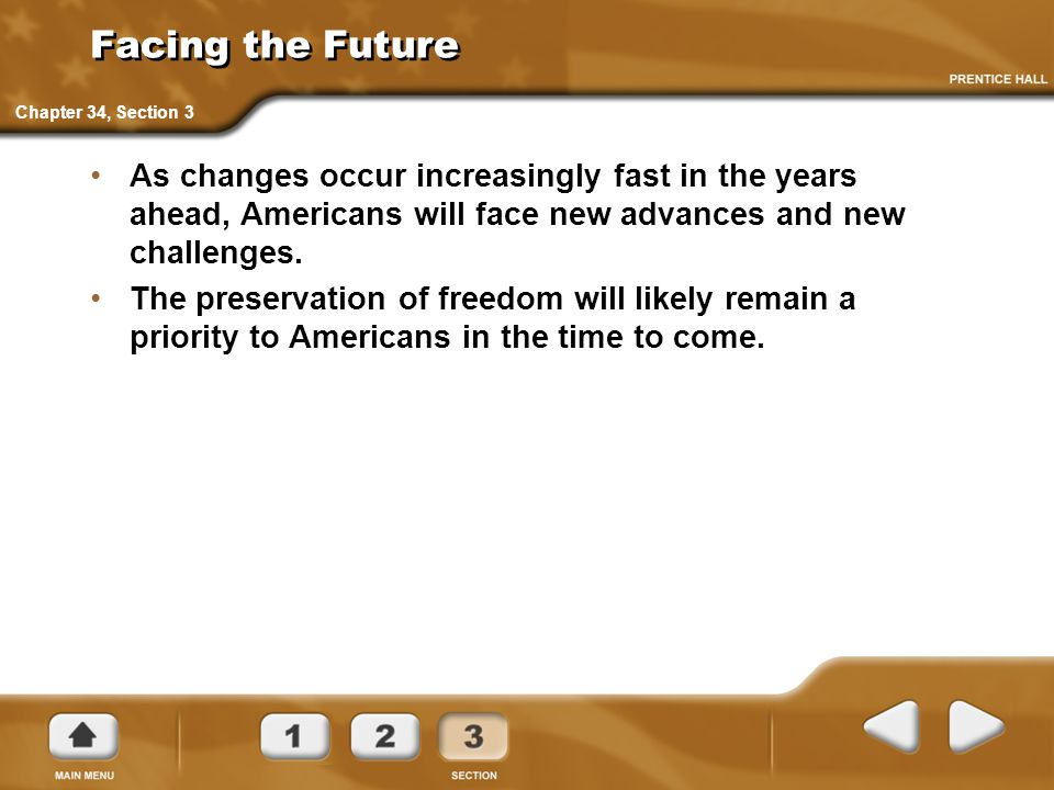 Facing the Future As changes occur increasingly fast in the years ahead, Americans will face new advances and new challenges. The preservation of free