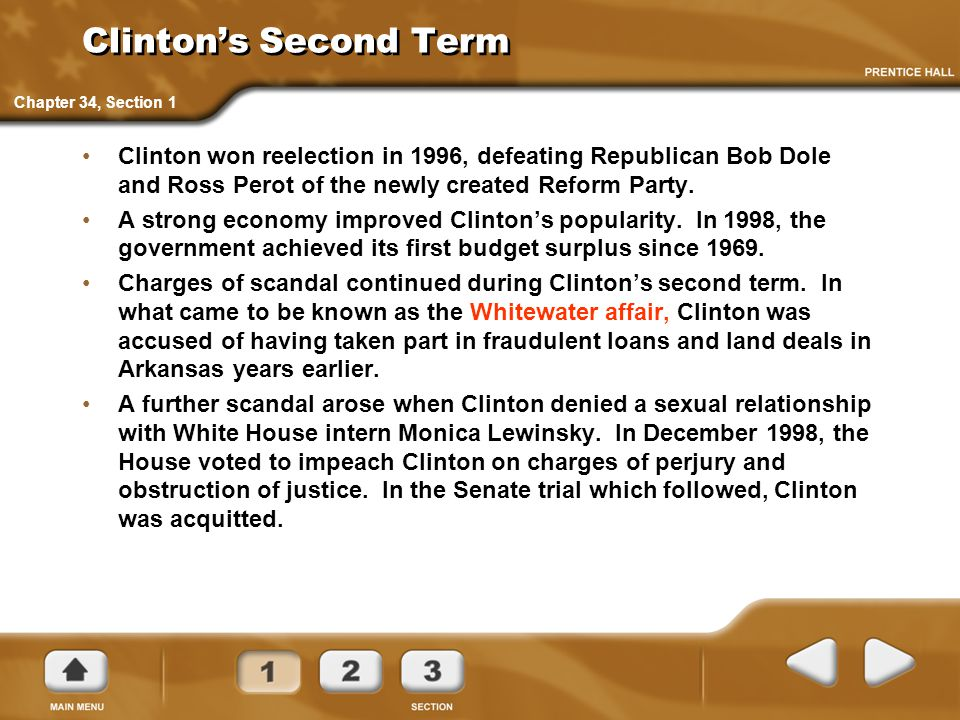 Clinton's Second Term Clinton won reelection in 1996, defeating Republican Bob Dole and Ross Perot of the newly created Reform Party. A strong economy