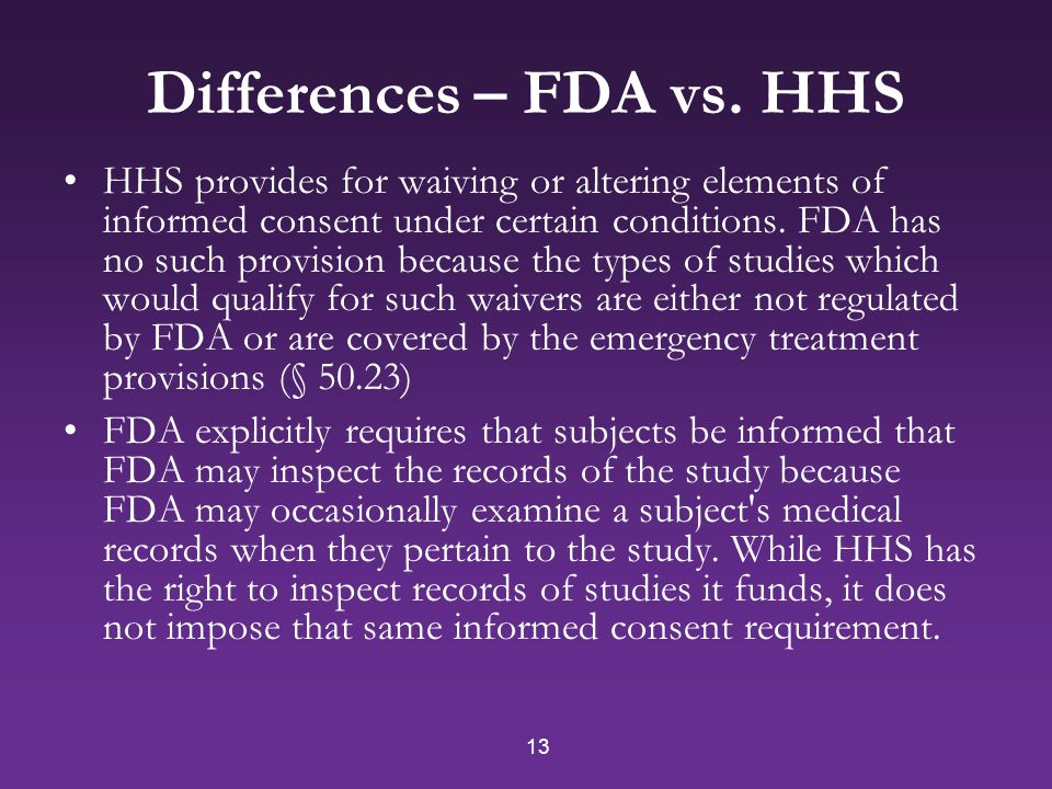 13 Differences – FDA vs. HHS HHS provides for waiving or altering elements of informed consent under certain conditions. FDA has no such provision bec