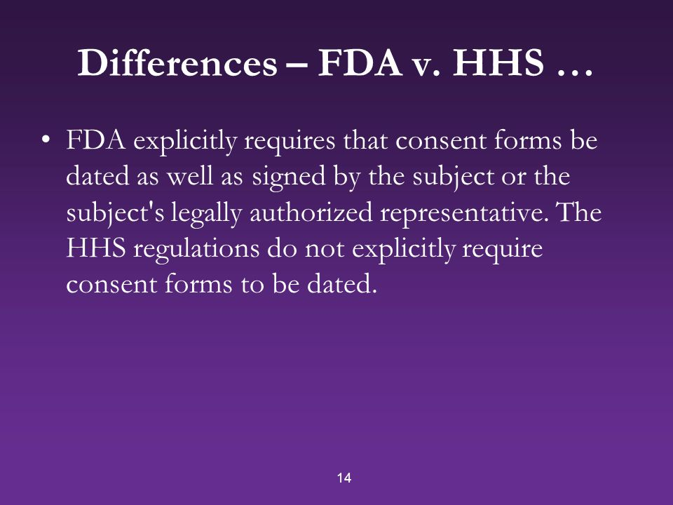 14 Differences – FDA v. HHS … FDA explicitly requires that consent forms be dated as well as signed by the subject or the subject's legally authorized