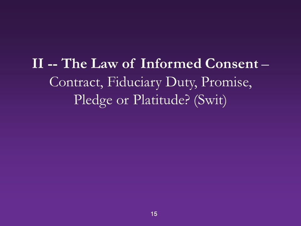 15 II -- The Law of Informed Consent – Contract, Fiduciary Duty, Promise, Pledge or Platitude.