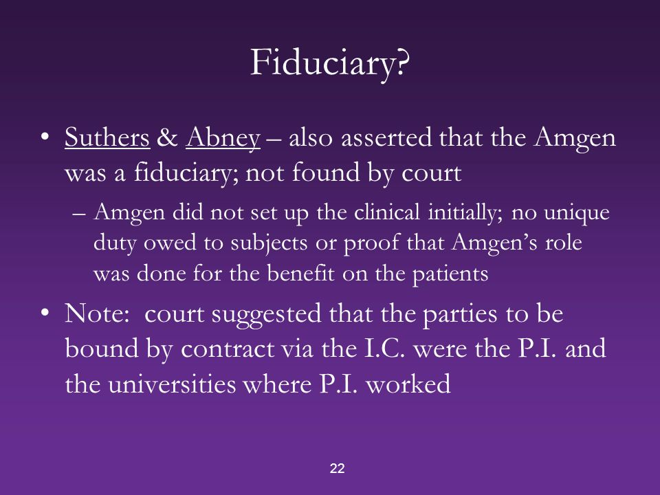 22 Fiduciary? Suthers & Abney – also asserted that the Amgen was a fiduciary; not found by court –Amgen did not set up the clinical initially; no uniq