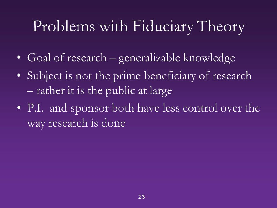 23 Problems with Fiduciary Theory Goal of research – generalizable knowledge Subject is not the prime beneficiary of research – rather it is the public at large P.I.