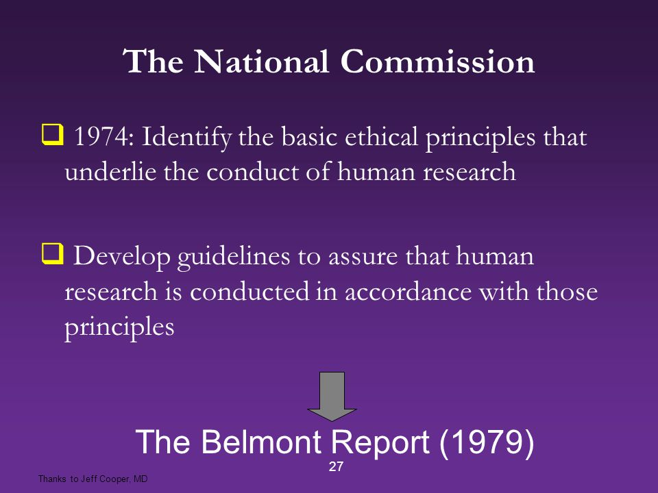 27 The Belmont Report (1979) The National Commission  1974: Identify the basic ethical principles that underlie the conduct of human research  Develop guidelines to assure that human research is conducted in accordance with those principles Thanks to Jeff Cooper, MD