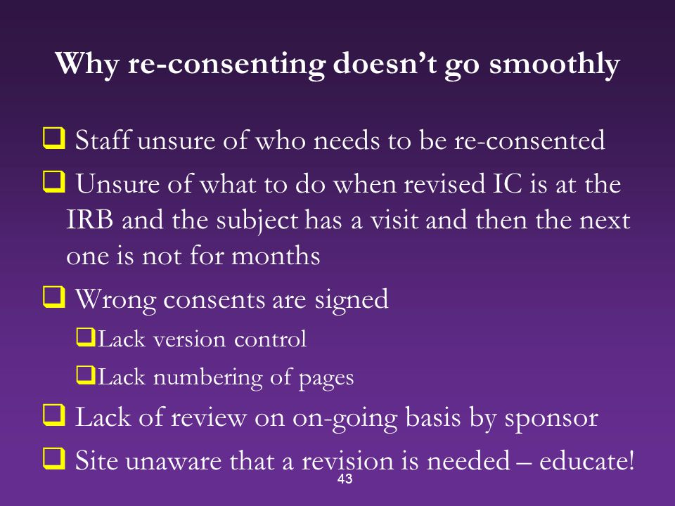43 Why re-consenting doesn't go smoothly  Staff unsure of who needs to be re-consented  Unsure of what to do when revised IC is at the IRB and the subject has a visit and then the next one is not for months  Wrong consents are signed  Lack version control  Lack numbering of pages  Lack of review on on-going basis by sponsor  Site unaware that a revision is needed – educate!