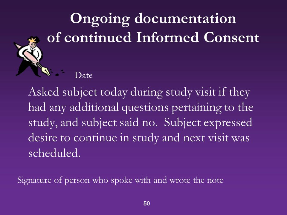 50 Ongoing documentation of continued Informed Consent Date Asked subject today during study visit if they had any additional questions pertaining to the study, and subject said no.