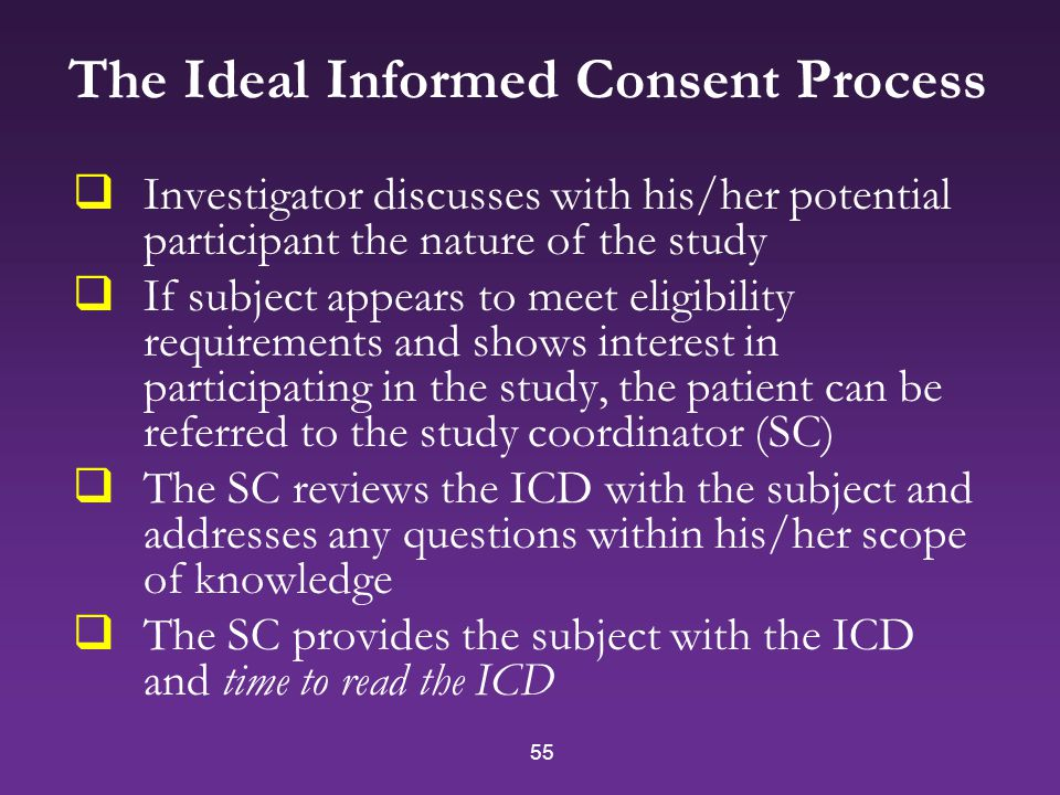 55 The Ideal Informed Consent Process  Investigator discusses with his/her potential participant the nature of the study  If subject appears to meet eligibility requirements and shows interest in participating in the study, the patient can be referred to the study coordinator (SC)  The SC reviews the ICD with the subject and addresses any questions within his/her scope of knowledge  The SC provides the subject with the ICD and time to read the ICD