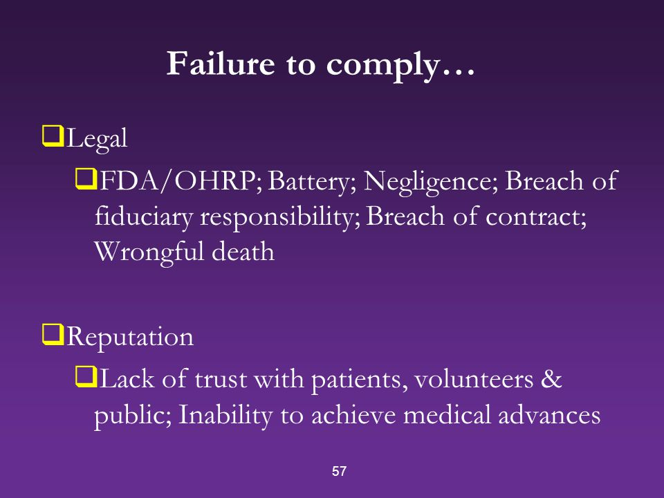 57 Failure to comply…  Legal  FDA/OHRP; Battery; Negligence; Breach of fiduciary responsibility; Breach of contract; Wrongful death  Reputation  Lack of trust with patients, volunteers & public; Inability to achieve medical advances