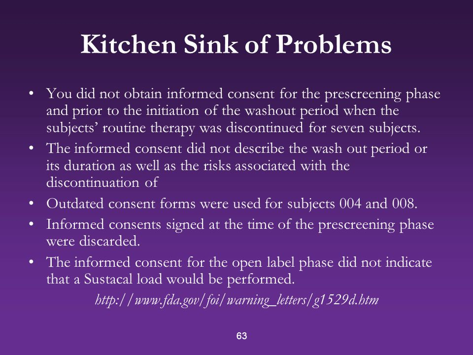 63 Kitchen Sink of Problems You did not obtain informed consent for the prescreening phase and prior to the initiation of the washout period when the subjects' routine therapy was discontinued for seven subjects.
