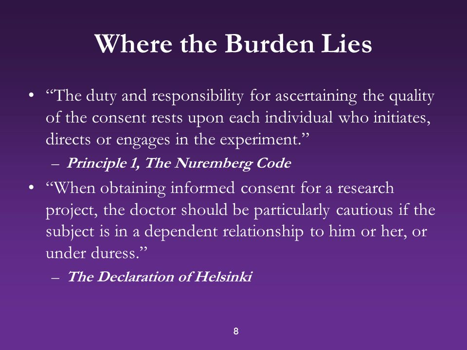 8 Where the Burden Lies The duty and responsibility for ascertaining the quality of the consent rests upon each individual who initiates, directs or engages in the experiment. –Principle 1, The Nuremberg Code When obtaining informed consent for a research project, the doctor should be particularly cautious if the subject is in a dependent relationship to him or her, or under duress. –The Declaration of Helsinki