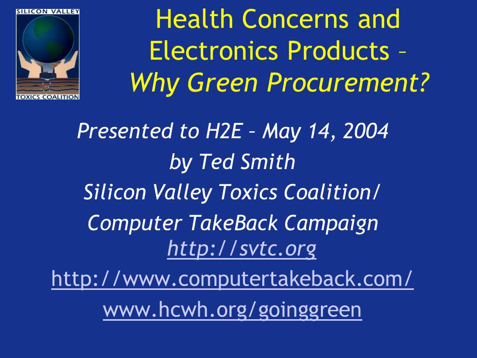 Health Concerns and Electronics Products – Why Green Procurement? Presented to H2E – May 14, 2004 by Ted Smith Silicon Valley Toxics Coalition/ Comput