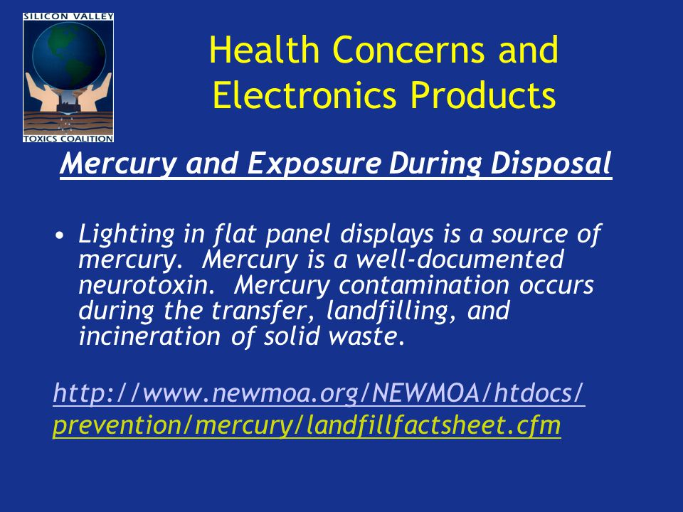 Health Concerns and Electronics Products Mercury and Exposure During Disposal Lighting in flat panel displays is a source of mercury.
