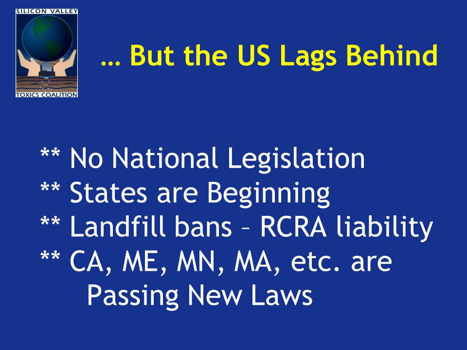 … But the US Lags Behind ** No National Legislation ** States are Beginning ** Landfill bans – RCRA liability ** CA, ME, MN, MA, etc.