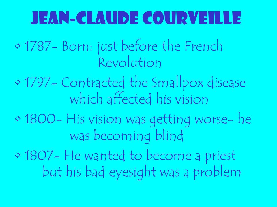 JEAN-CLAUDE COURVEILLE 1787- Born: just before the French Revolution 1797- Contracted the Smallpox disease which affected his vision 1800- His vision