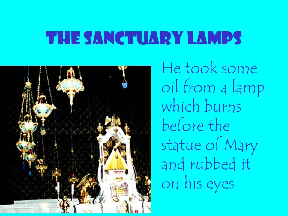 THE SANCTUARY LAMPS He took some oil from a lamp which burns before the statue of Mary and rubbed it on his eyes