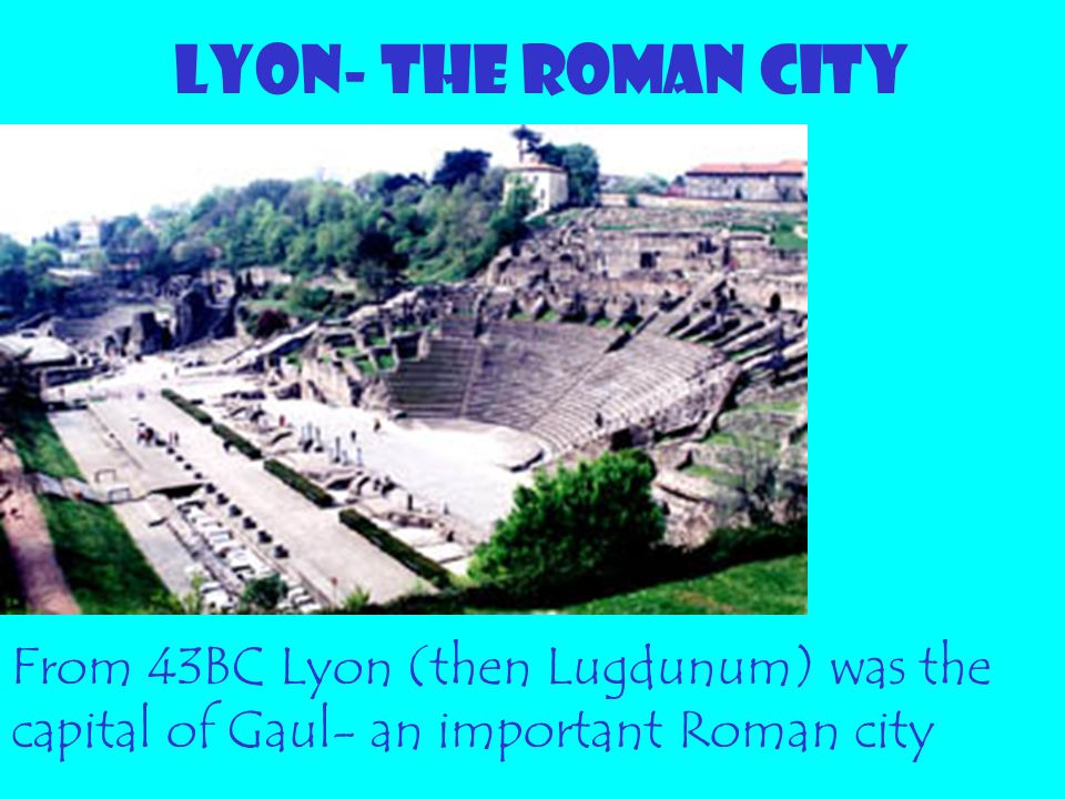 LYON- THE ROMAN CITY From 43BC Lyon (then Lugdunum) was the capital of Gaul- an important Roman city