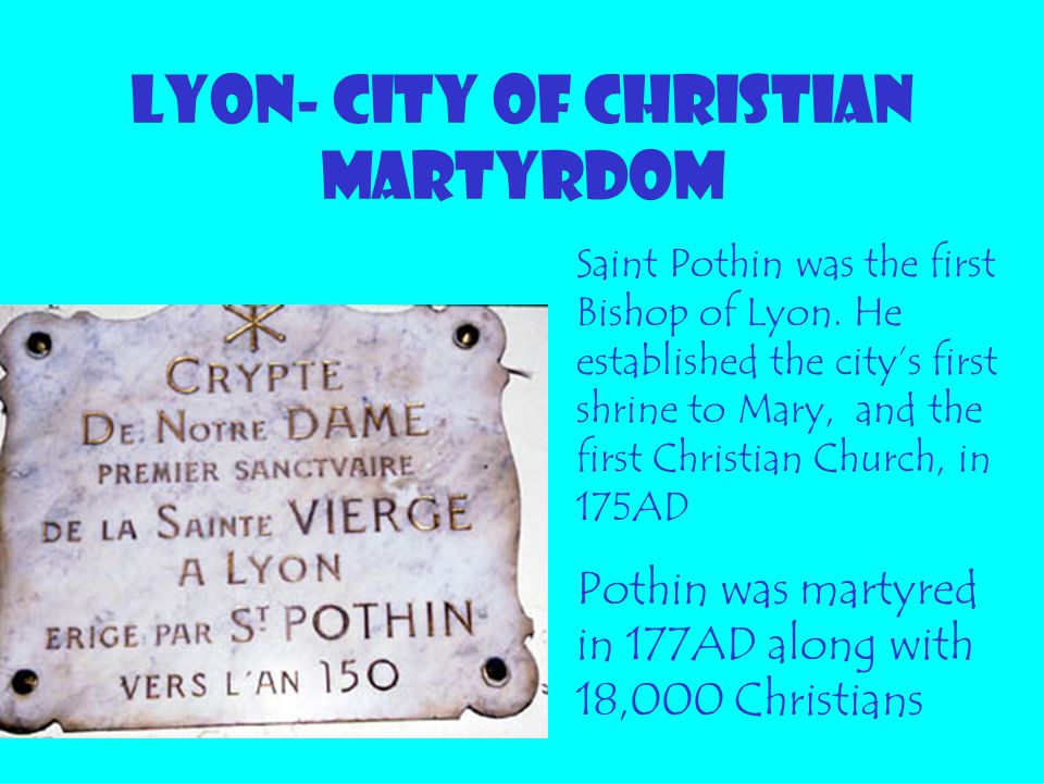 LYON- CITY OF CHRISTIAN MARTYRDOM Saint Pothin was the first Bishop of Lyon. He established the city's first shrine to Mary, and the first Christian C