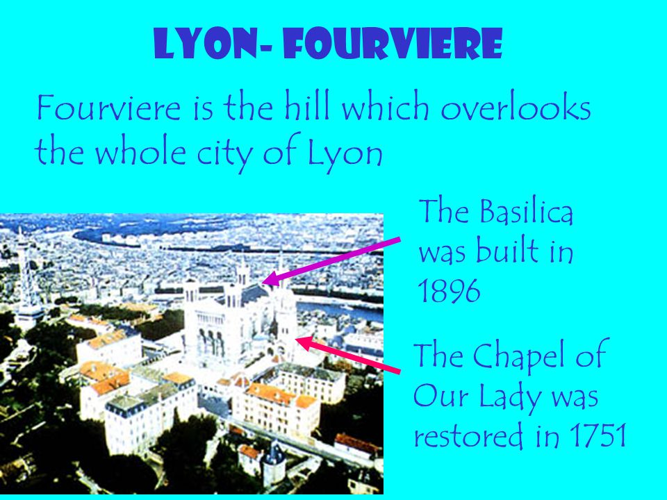 LYON- FOURVIERE Fourviere is the hill which overlooks the whole city of Lyon The Chapel of Our Lady was restored in 1751 The Basilica was built in 189