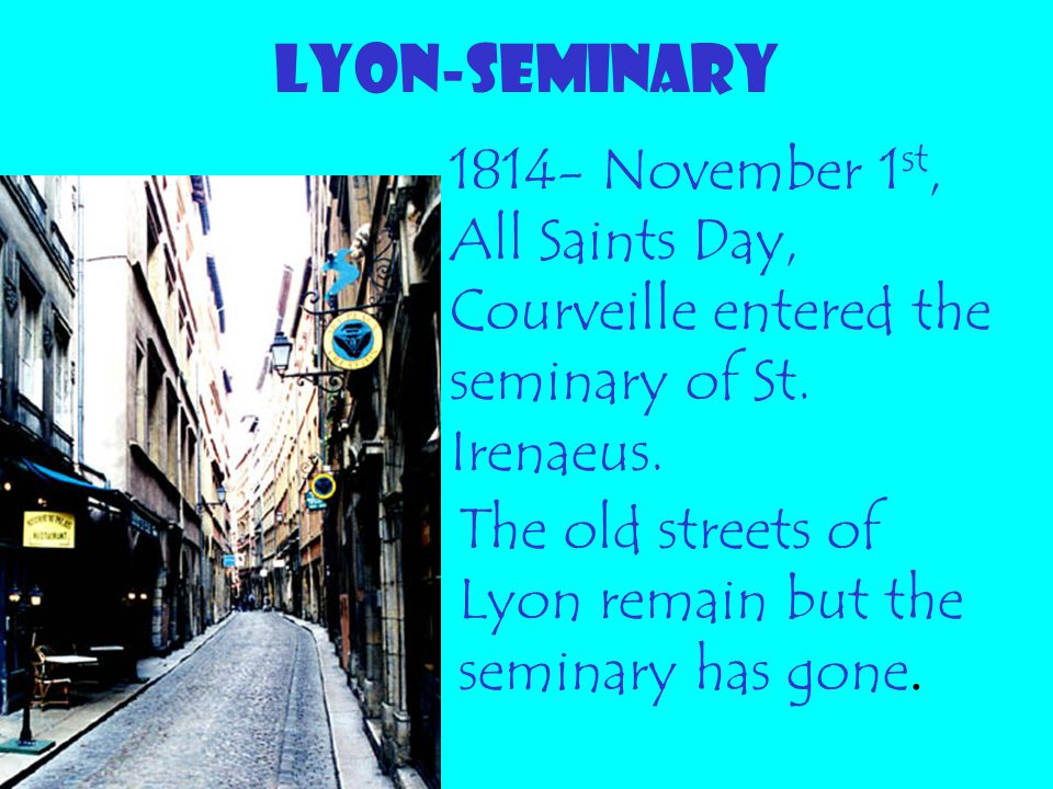 LYON-SEMINARY 1814- November 1 st, All Saints Day, Courveille entered the seminary of St. Irenaeus. The old streets of Lyon remain but the seminary ha