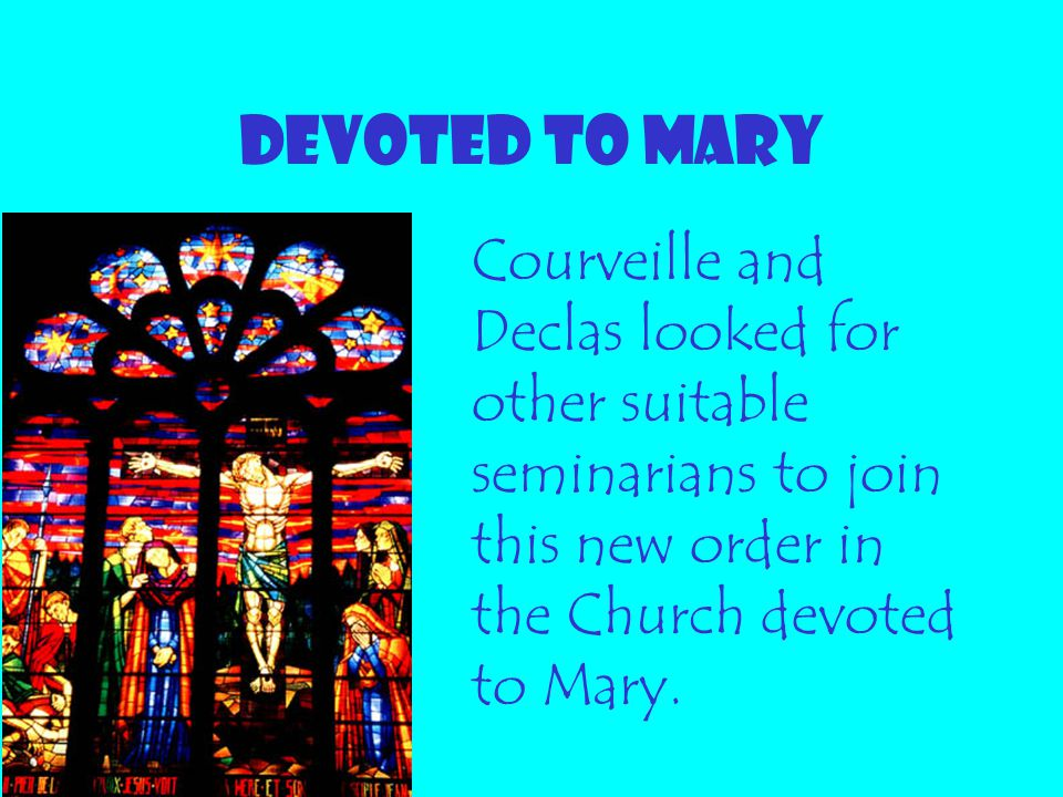 DEVOTED TO MARY Courveille and Declas looked for other suitable seminarians to join this new order in the Church devoted to Mary.