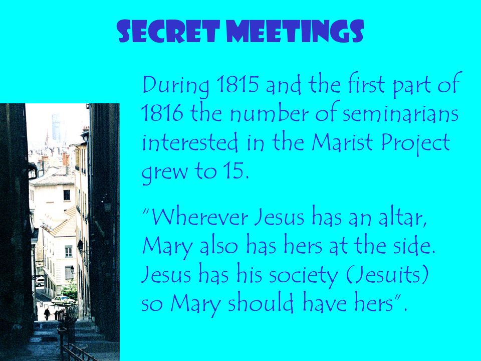 """SECRET MEETINGS During 1815 and the first part of 1816 the number of seminarians interested in the Marist Project grew to 15. """"Wherever Jesus has an a"""