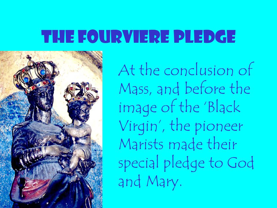THE FOURVIERE PLEDGE At the conclusion of Mass, and before the image of the 'Black Virgin', the pioneer Marists made their special pledge to God and M